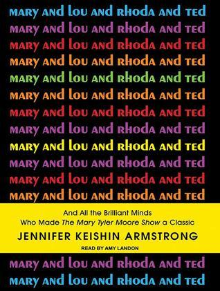 Mary and Lou and Rhoda and Ted: And All the Brilliant Minds Who Made the Mary Tyler Moore Show a Classic Jennifer Keishin Armstrong