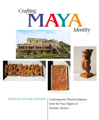Crafting Maya Identity: Contemporary Wood Sculptures from the Puuc Region of Yucatán, Mexico  by  Jeff Kowalski