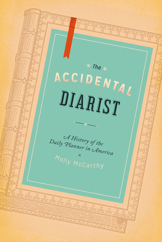 The Accidental Diarist: A History of the Daily Planner in America Molly A. McCarthy