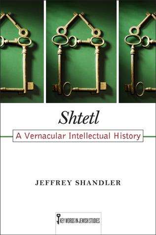 Shtetl: A Vernacular Intellectual History Jeffrey Shandler