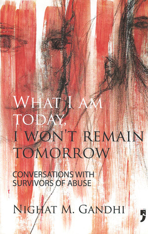 What I Am Today, I Wont Remain Tomorrow: Conversations with Survivors of Abuse  by  Nighat M. Gandhi