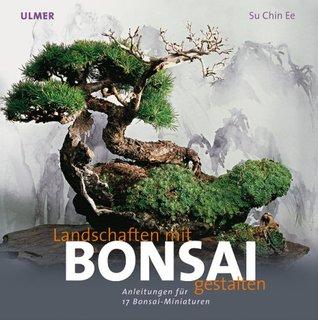 Landschaften gestalten mit Bonsai. Anleitung zu 17 Bonsai-Miniaturen  by  Su Chin Ee