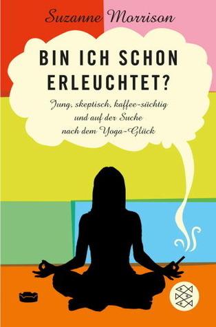 Bin ich schon erleuchtet? Jung, skeptisch, kaffesüchtig und auf der Suche nach dem Yoga-Glück  by  Suzanne Morrison