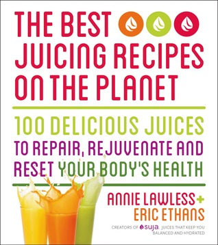 The Best Juicing Recipes on the Planet - Cancelled: 100 Delicious Juices to Repair, Rejuvenate and Reset Your Bodys Health  by  Annie Lawless