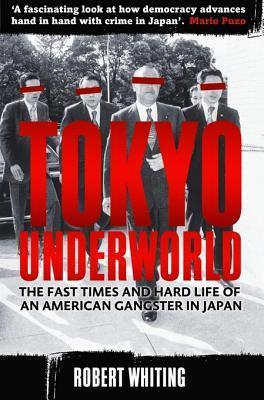 Tokyo Underworld: The Fast Times and Hard Life of an American Gangster in Japan Robert Whiting