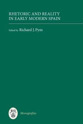 Rhetoric And Reality In Early Modern Spain (Monografias A) (Monografías A)  by  Richard J. Pym
