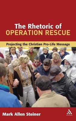 The Rhetoric of Operation Rescue: Projecting the Christian Pro-Life Message  by  Mark Allan Steiner