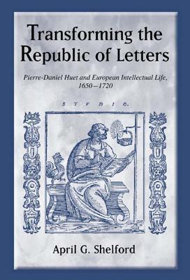 Transforming the Republic of Letters: Pierre-Daniel Huet and European Intellectual Life, 1650-1720 April G. Shelford