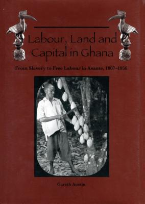 Labour, Land, and Capital in Ghana: From Slavery to Free Labour in Asante, 1807-1956 (Rochester Studies in African History and the Diaspora)  by  Gareth Austin