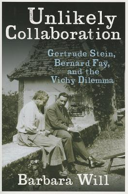 Unlikely Collaboration: Gertrude Stein, Bernard Fay, and the Vichy Dilemma  by  Barbara Will