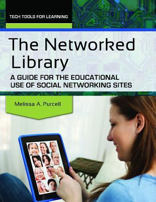 The Networked Library: A Guide for the Educational Use of Social Networking Sites  by  Melissa A. Purcell