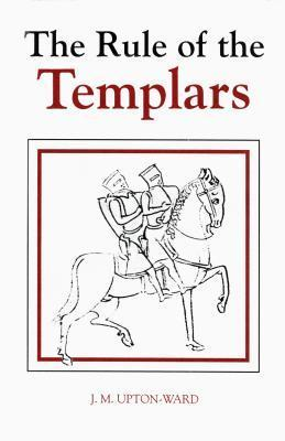 The Rule of the Templars: The French Text of the Rule of the Order of the Knights Templar  by  J.M. Upton-Ward