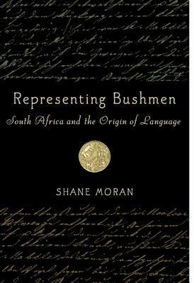 Representing Bushmen: South Africa and the Origin of Language Shane Moran