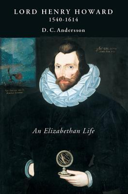Lord Henry Howard (1540-1614): An Elizabethan Life  by  D. C. Andersson