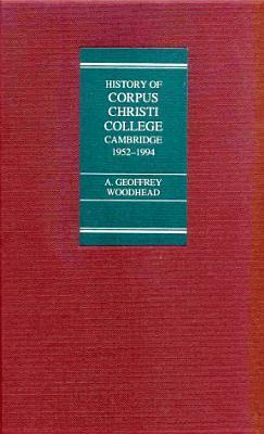 The College Of Corpus Christi And Of The Blessed Virgin Mary: A Contribution To Its History, From 1952 To 1994  by  A. Geoffrey Woodhead