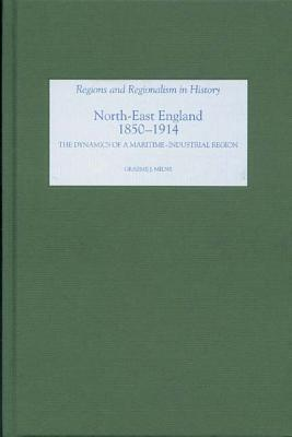 North East England, 1850-1914: The Dynamics of a Maritime-Industrial Region  by  Graeme J. Milne
