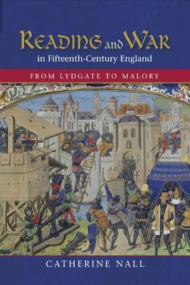 Reading and War in Fifteenth-Century England: From Lydgate to Malory Catherine Nall
