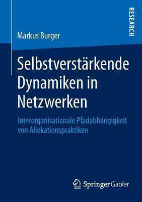 Selbstverstarkende Dynamiken in Netzwerken: Interorganisationale Pfadabhangigkeit Von Allokationspraktiken  by  Markus Burger