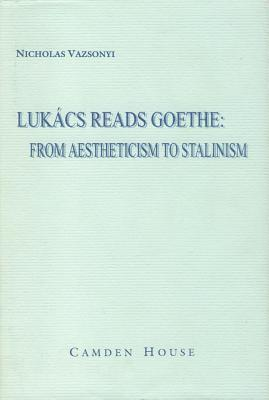Lukacs Reads Goethe: From Aestheticism to Stalinism  by  Nicholas Vazsonyi
