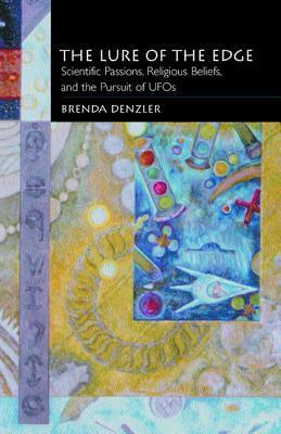 The Lure of the Edge: Scientific Passions, Religious Beliefs, and the Pursuit of UFOs  by  Brenda Denzler