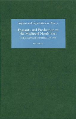 Peasants and Production in the Medieval North-East: The Evidence from Tithes, 1270-1536  by  Ben Dodds