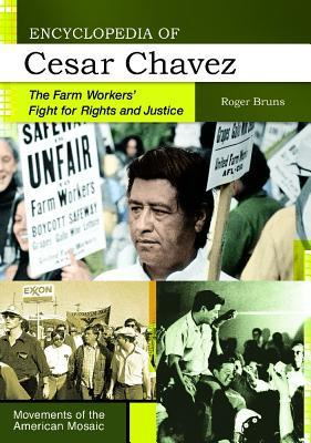 Encyclopedia of Cesar Chavez: The Farm Workers Fight for Rights and Justice Roger A. Bruns
