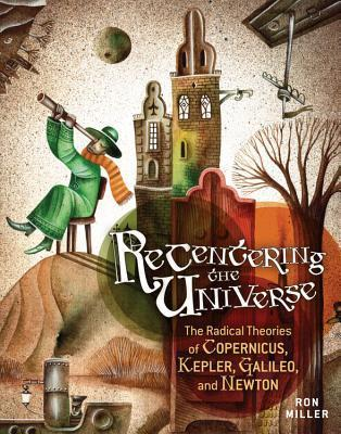 Recentering the Universe: The Radical Theories of Copernicus, Kepler, Galileo, and Newton  by  Ron     Miller