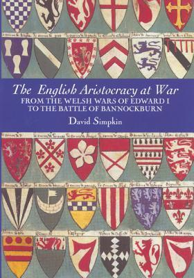 The English Aristocracy at War: From the Welsh Wars of Edward I to the Battle of Bannockburn David Simpkin