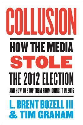 Collusion: How the Media Stole the Election  by  L. Brent Bozell III