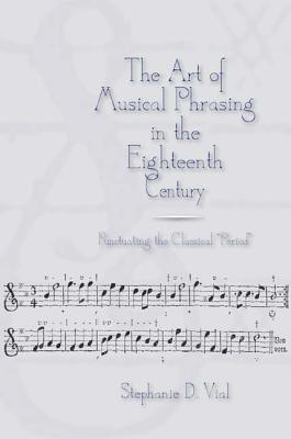The Art of Musical Phrasing in the Eighteenth Century: Punctuating the Classical Period  by  Stephanie D. Vial