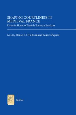 Shaping Courtliness in Medieval France: Essays in Honor of Matilda Tomaryn Bruckner Laurie Shepard