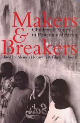 Makers and Breakers: Children and Youth in Postcolonial Africa Alcinda Honwana