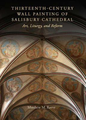 Thirteenth-Century Wall Painting of Salisbury Cathedral: Art, Liturgy, and Reform  by  Matthew M. Reeve
