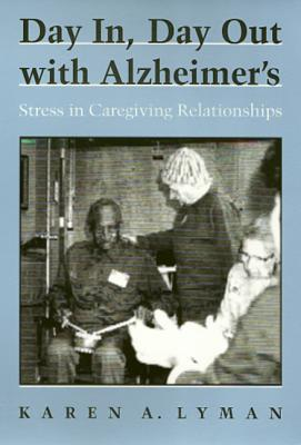 Day In, Day Out with Alzheimers: Stress in Caregiving Relationships  by  Karen A. Lyman