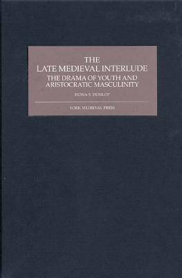 The Late Medieval Interlude: The Drama Of Youth And Aristocratic Masculinity  by  Fiona S. Dunlop