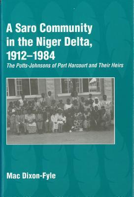 A Saro Community In The Niger Delta, 1912 1984: The Potts Johnsons Of Port Harcourt And Their Heirs Mac Dixon-Fyle