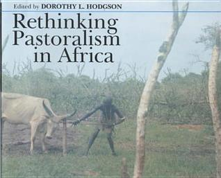 Rethinking Pastoralism In Africa: Gender, Culture & The Myth Of The Patriarchal Pastoralist Dorothy L. Hodgson