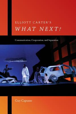 Elliott Carters What Next?: Communication, Cooperation, and Separation Guy Capuzzo