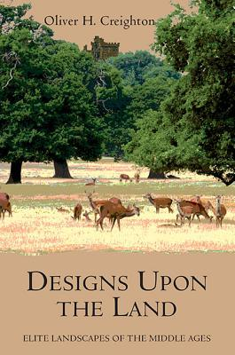 Designs Upon the Land: Elite Landscapes of the Middle Ages  by  Oliver H. Creighton