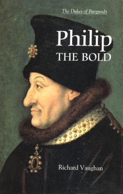 Philip the Bold: The Formation of the Burgundian State Richard Vaughan