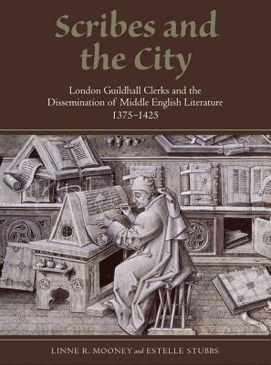 Scribes and the City: London Guildhall Clerks and the Dissemination of Middle English Literature, 1375-1425  by  Linne R. Mooney