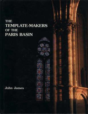 The Template Makers Of The Paris Basin: Toichological Techniques For Identifying The Pioneers Of The Gothic Movement With An Examination Of Art Historical Methodology John    James