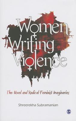 Women Writing Violence: The Novel and Radical Feminist Imaginaries  by  Shreerekha Subramanian