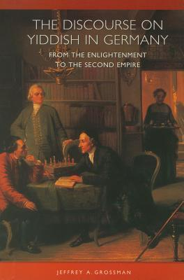 The Discourse on Yiddish in Germany from the Enlightenment to the Second Empire  by  Jeffrey Grossman