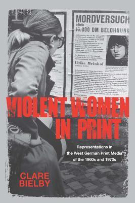 Violent Women in Print: Representations in the West German Print Media of the 1960s and 1970s  by  Clare Bielby