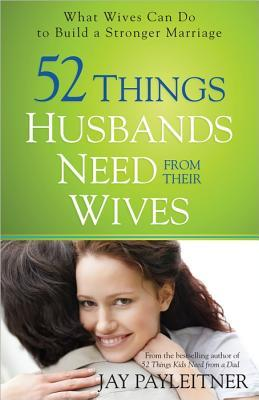 52 Things Husbands Need from Their Wives Jay Payleitner
