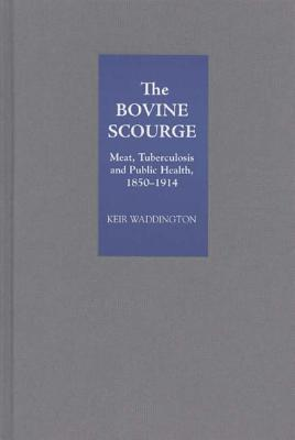 The Bovine Scourge:  Meat, Tuberculosis And Public Health, 1850 1914  by  Keir Waddington