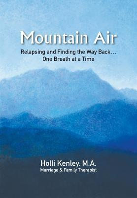 Mountain Air: Relapsing and Finding the Way Back... One Breath at a Time  by  Holli Kenley