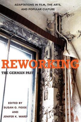Reworking the German Past: Adaptations in Film, the Arts, and Popular Culture  by  Susan G. Figge