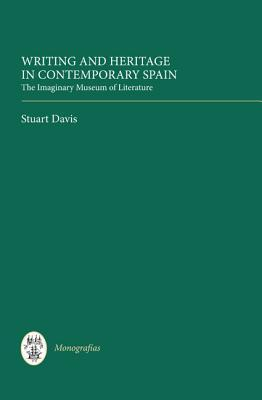 Writing and Heritage in Contemporary Spain: The Imaginary Museum of Literature Stuart Davis
